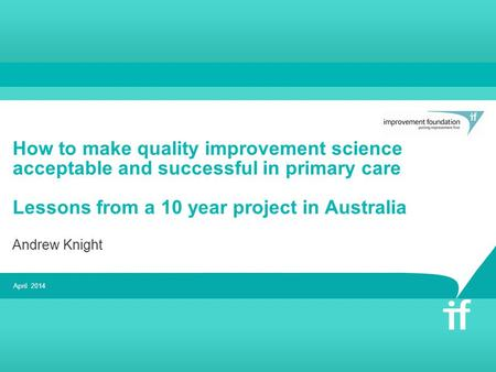 How to make quality improvement science acceptable and successful in primary care Lessons from a 10 year project in Australia Andrew Knight April 2014.