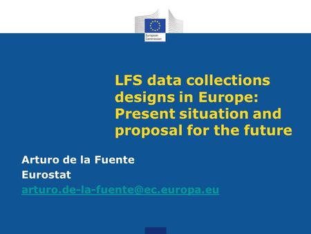 LFS data collections designs in Europe: Present situation and proposal for the future Arturo de la Fuente Eurostat
