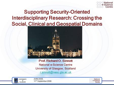 AHM 2008, 11 th September 2008 Supporting Security-Oriented Interdisciplinary Research: Crossing the Social, Clinical and Geospatial Domains Prof. Richard.