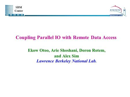 SDM Center Coupling Parallel IO with Remote Data Access Ekow Otoo, Arie Shoshani, Doron Rotem, and Alex Sim Lawrence Berkeley National Lab.