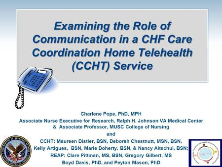 Examining the Role of Communication in a CHF Care Coordination Home Telehealth (CCHT) Service Charlene Pope, PhD, MPH Associate Nurse Executive for Research,