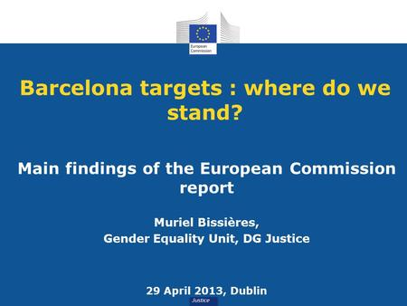 Barcelona targets : where do we stand? Main findings of the European Commission report Muriel Bissières, Gender Equality Unit, DG Justice 29 April 2013,