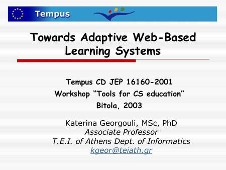 Towards Adaptive Web-Based Learning Systems Katerina Georgouli, MSc, PhD Associate Professor T.E.I. of Athens Dept. of Informatics Tempus.