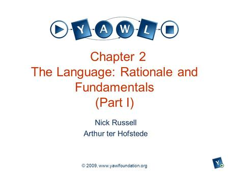 A university for the world real R © 2009, www.yawlfoundation.org Chapter 2 The Language: Rationale and Fundamentals (Part I) Nick Russell Arthur ter Hofstede.