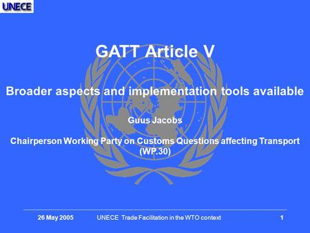 26 May 2005UNECE Trade Facilitation in the WTO context 1 GATT Article V Broader aspects and implementation tools available Guus Jacobs Chairperson Working.