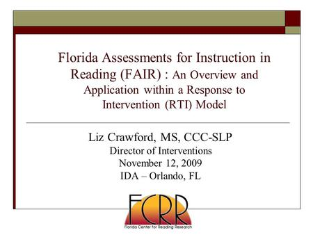 Florida Assessments for Instruction in Reading (FAIR) : An Overview and Application within a Response to Intervention (RTI) Model Liz Crawford, MS, CCC-SLP.