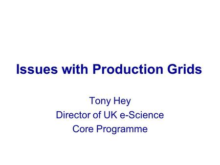 Issues with Production Grids Tony Hey Director of UK e-Science Core Programme.