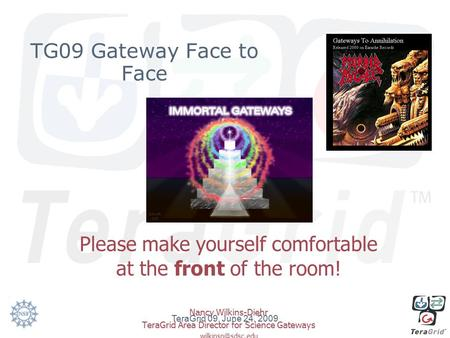 TG09 Gateway Face to Face Please make yourself comfortable at the front of the room! Nancy Wilkins-Diehr TeraGrid Area Director for Science Gateways