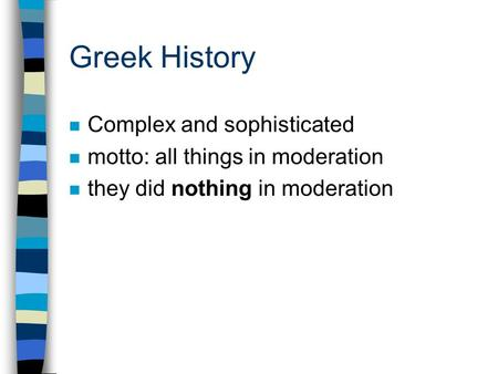 Greek History n Complex and sophisticated n motto: all things in moderation n they did nothing in moderation.