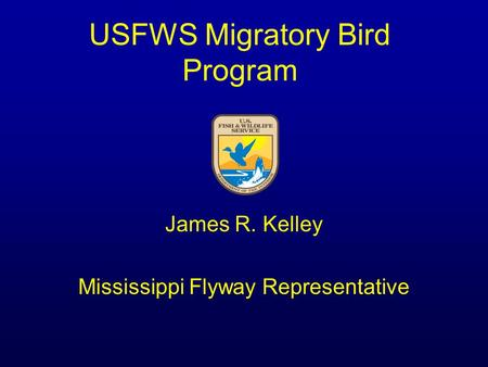 USFWS Migratory Bird Program James R. Kelley Mississippi Flyway Representative.