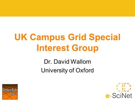 UK Campus Grid Special Interest Group Dr. David Wallom University of Oxford.