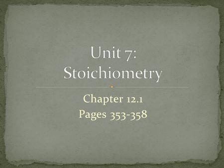 Unit 7: Stoichiometry Chapter 12.1 Pages 353-358.