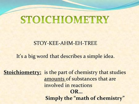 STOY-KEE-AHM-EH-TREE It's a big word that describes a simple idea. Stoichiometry: is the part of chemistry that studies amounts of substances that are.