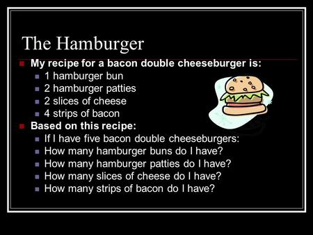 The Hamburger My recipe for a bacon double cheeseburger is: 1 hamburger bun 2 hamburger patties 2 slices of cheese 4 strips of bacon Based on this recipe: