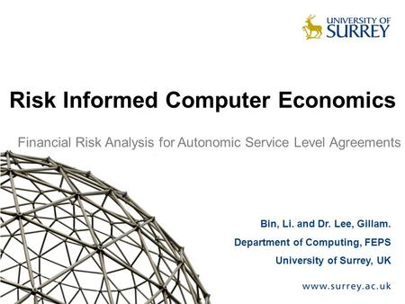 Bin, Li. and Dr. Lee, Gillam. Department of Computing, FEPS University of Surrey, UK Risk Informed Computer Economics Financial Risk Analysis for Autonomic.