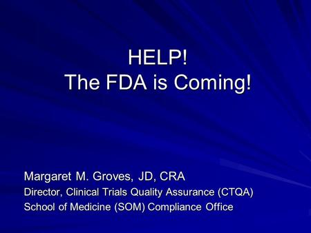 HELP! The FDA is Coming! Margaret M. Groves, JD, CRA Director, Clinical Trials Quality Assurance (CTQA) School of Medicine (SOM) Compliance Office.