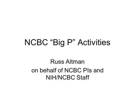 "NCBC ""Big P"" Activities Russ Altman on behalf of NCBC PIs and NIH/NCBC Staff."