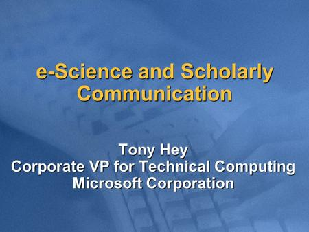 E-Science and Scholarly Communication Tony Hey Corporate VP for Technical Computing Microsoft Corporation.