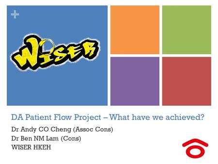 + DA Patient Flow Project – What have we achieved? Dr Andy CO Cheng (Assoc Cons) Dr Ben NM Lam (Cons) WISER HKEH.
