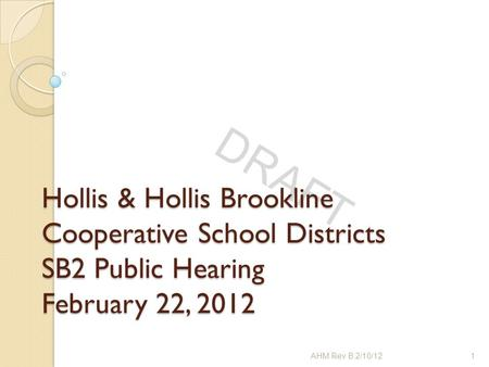 DRAFT Hollis & Hollis Brookline Cooperative School Districts SB2 Public Hearing February 22, 2012 1AHM Rev B 2/10/12.