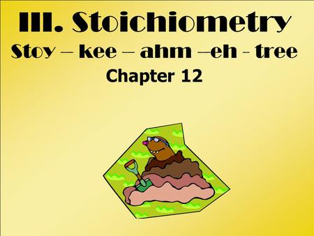 III. Stoichiometry Stoy – kee – ahm –eh - tree Chapter 12.