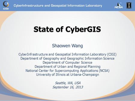 State of CyberGIS State of CyberGIS Shaowen Wang CyberInfrastructure and Geospatial Information Laboratory (CIGI) Department of Geography and Geographic.
