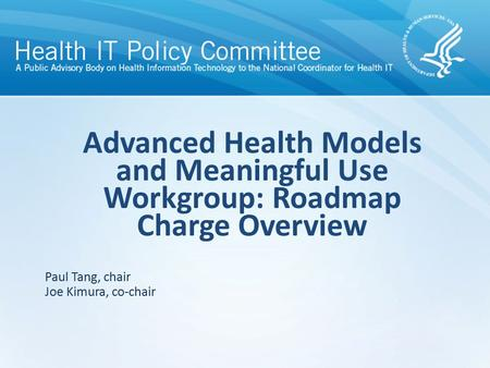 Advanced Health Models and Meaningful Use Workgroup: Roadmap Charge Overview Paul Tang, chair Joe Kimura, co-chair.