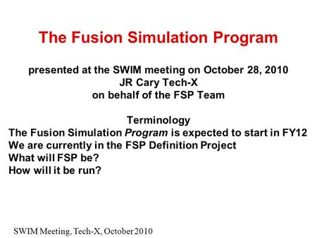 SWIM Meeting, Tech-X, October 2010 The Fusion Simulation Program presented at the SWIM meeting on October 28, 2010 JR Cary Tech-X on behalf of the FSP.