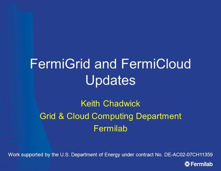FermiGrid and FermiCloud Updates Keith Chadwick Grid & Cloud Computing Department Fermilab Work supported by the U.S. Department of Energy under contract.