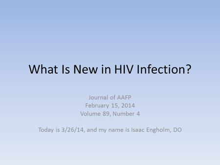 What Is New in HIV Infection? Journal of AAFP February 15, 2014 Volume 89, Number 4 Today is 3/26/14, and my name is Isaac Engholm, DO.