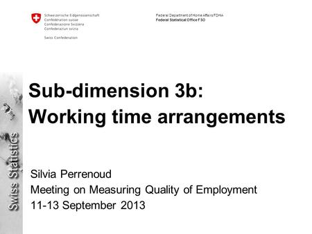 Federal Department of Home Affairs FDHA Federal Statistical Office FSO Sub-dimension 3b: Working time arrangements Silvia Perrenoud Meeting on Measuring.