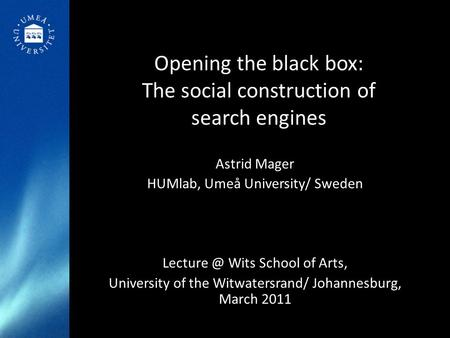 Opening the black box: The social construction of search engines Astrid Mager HUMlab, Umeå University/ Sweden Wits School of Arts, University.