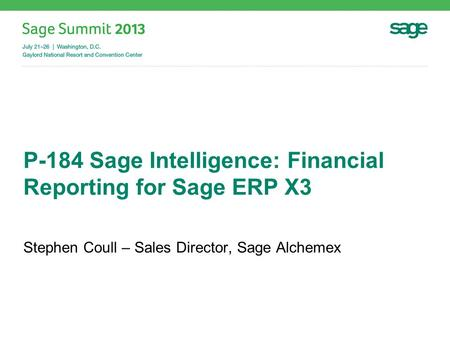 P-184 Sage Intelligence: Financial Reporting for Sage ERP X3 Stephen Coull – Sales Director, Sage Alchemex.