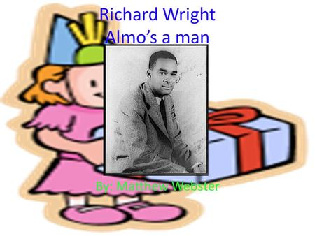 Richard Wright Almo's a man By: Matthew Webster. Richard Wright Life Born - September 4, 1908 Died - November 28, 1960 He was an American Author He wrote.