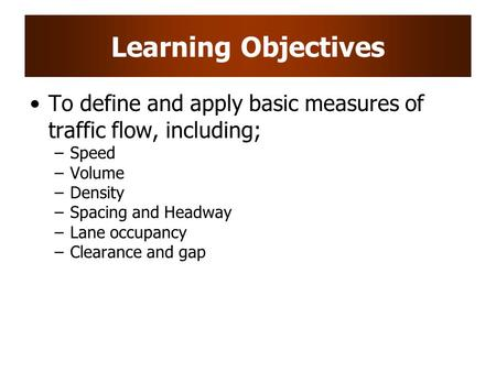 Learning Objectives To define and apply basic measures of traffic flow, including; Speed Volume Density Spacing and Headway Lane occupancy Clearance and.