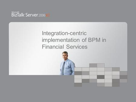 Integration-centric implementation of BPM in Financial Services.