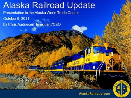 AlaskaRailroad.com Alaska Railroad Update Presentation to the Alaska World Trade Center October 6, 2011 by Chris Aadnesen, President/CEO.