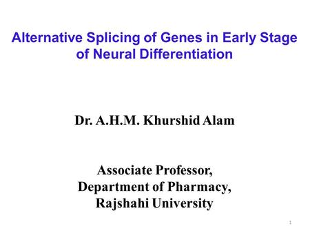 Alternative Splicing of Genes in Early Stage of Neural Differentiation Dr. A.H.M. Khurshid Alam Associate Professor, Department of Pharmacy, Rajshahi University.