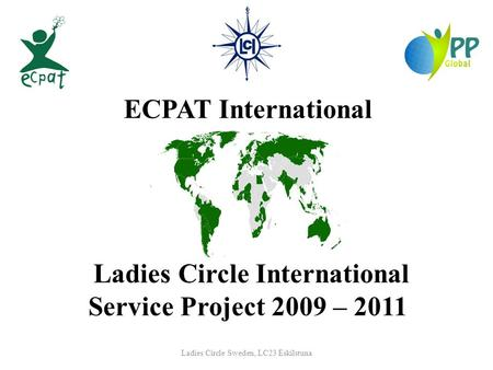 Ladies Circle Sweden, LC23 Eskilstuna ECPAT International Ladies Circle International Service Project 2009 – 2011.