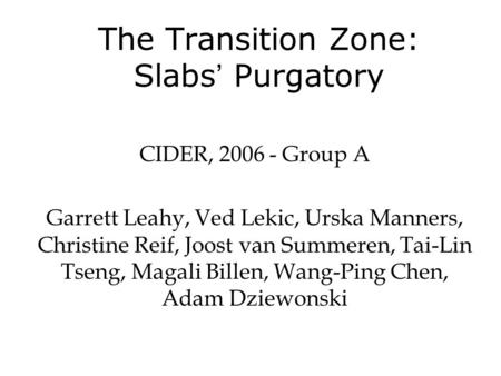 The Transition Zone: Slabs ' Purgatory CIDER, 2006 - Group A Garrett Leahy, Ved Lekic, Urska Manners, Christine Reif, Joost van Summeren, Tai-Lin Tseng,