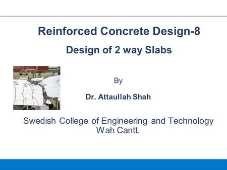 By Dr. Attaullah Shah Swedish College of Engineering and Technology Wah Cantt. Reinforced Concrete Design-8 Design of 2 way Slabs.