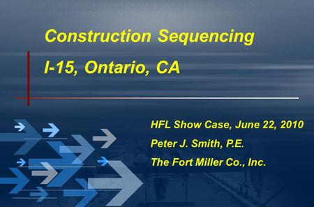 Construction Sequencing I-15, Ontario, CA HFL Show Case, June 22, 2010 Peter J. Smith, P.E. The Fort Miller Co., Inc.