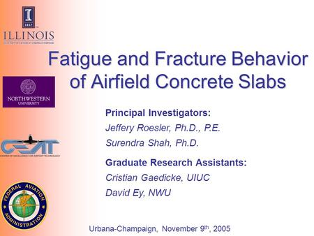 Principal Investigators: Jeffery Roesler, Ph.D., P.E. Surendra Shah, Ph.D. Fatigue and Fracture Behavior of Airfield Concrete Slabs Graduate Research Assistants: