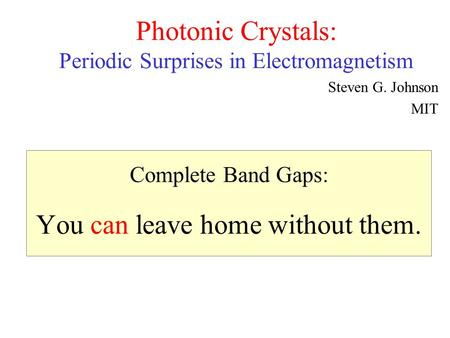 Complete Band Gaps: You can leave home without them. Photonic Crystals: Periodic Surprises in Electromagnetism Steven G. Johnson MIT.
