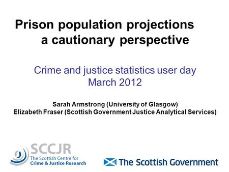 Prison population projections a cautionary perspective Crime and justice statistics user day March 2012 Sarah Armstrong (University of Glasgow) Elizabeth.