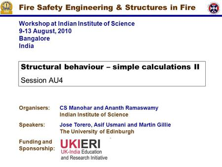 Workshop at Indian Institute of Science 9-13 August, 2010 Bangalore India Fire Safety Engineering & Structures in Fire Organisers:CS Manohar and Ananth.