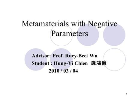 1 Metamaterials with Negative Parameters Advisor: Prof. Ruey-Beei Wu Student : Hung-Yi Chien 錢鴻億 2010 / 03 / 04.