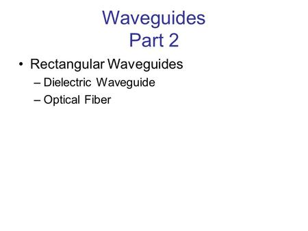 Waveguides Part 2 Rectangular Waveguides –Dielectric Waveguide –Optical Fiber.
