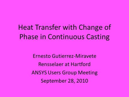 Heat Transfer with Change of Phase in Continuous Casting Ernesto Gutierrez-Miravete Rensselaer at Hartford ANSYS Users Group Meeting September 28, 2010.