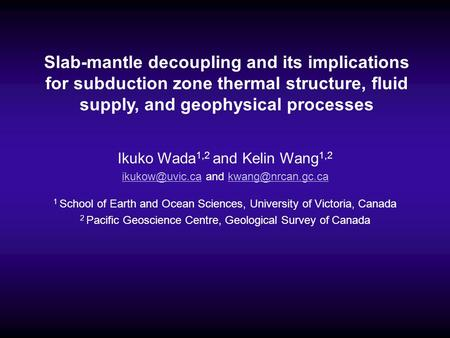 Slab-mantle decoupling and its implications for subduction zone thermal structure, fluid supply, and geophysical processes Ikuko Wada1,2 and Kelin Wang1,2.